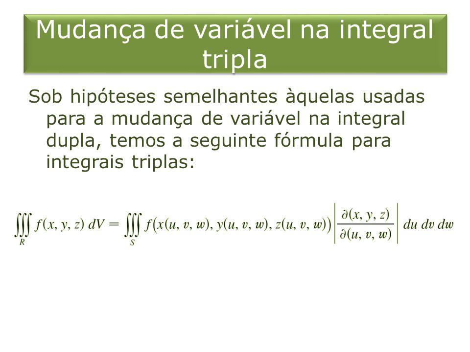 Mudança de variável na integral tripla Sob hipóteses semelhantes àquelas usadas para a mudança de variável na integral dupla, temos a seguinte fórmula