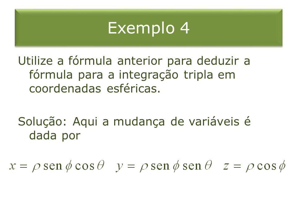 Exemplo 4 Utilize a fórmula anterior para deduzir a fórmula para a integração tripla em coordenadas esféricas. Solução: Aqui a mudança de variáveis é