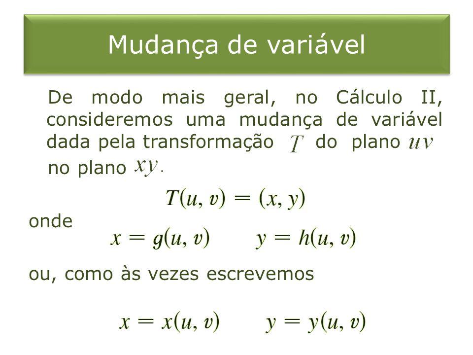 Mudança de variável De modo mais geral, no Cálculo II, consideremos uma mudança de variável dada pela transformação do plano no plano onde ou, como às
