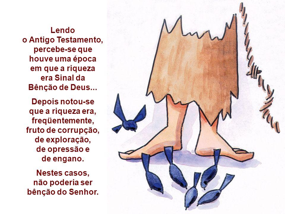 Lendo o Antigo Testamento, percebe-se que houve uma época em que a riqueza era Sinal da Bênção de Deus...