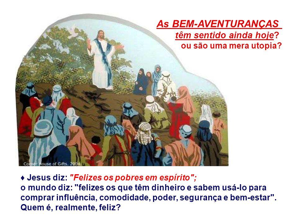 Jesus diz: Felizes os pobres em espírito ; o mundo diz: felizes os que têm dinheiro e sabem usá-lo para comprar influência, comodidade, poder, segurança e bem-estar .
