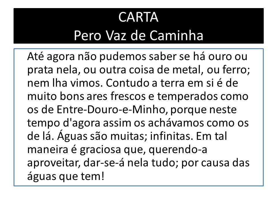 CARTA Pero Vaz de Caminha Até agora não pudemos saber se há ouro ou prata nela, ou outra coisa de metal, ou ferro; nem lha vimos.