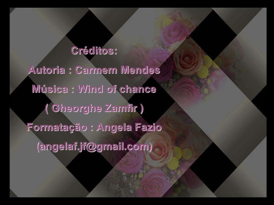 Créditos: Autoria : Carmem Mendes Música : Wind of chance ( Gheorghe Zamfir ) Formatação : Angela Fazio (angelaf.jf@gmail.com)