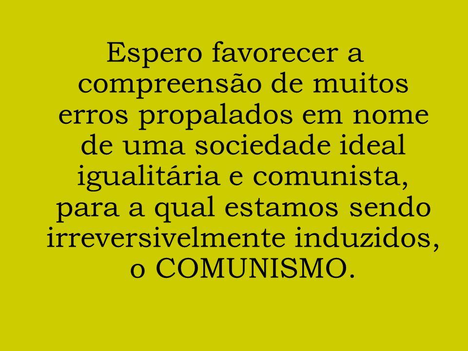 Espero favorecer a compreensão de muitos erros propalados em nome de uma sociedade ideal igualitária e comunista, para a qual estamos sendo irreversiv