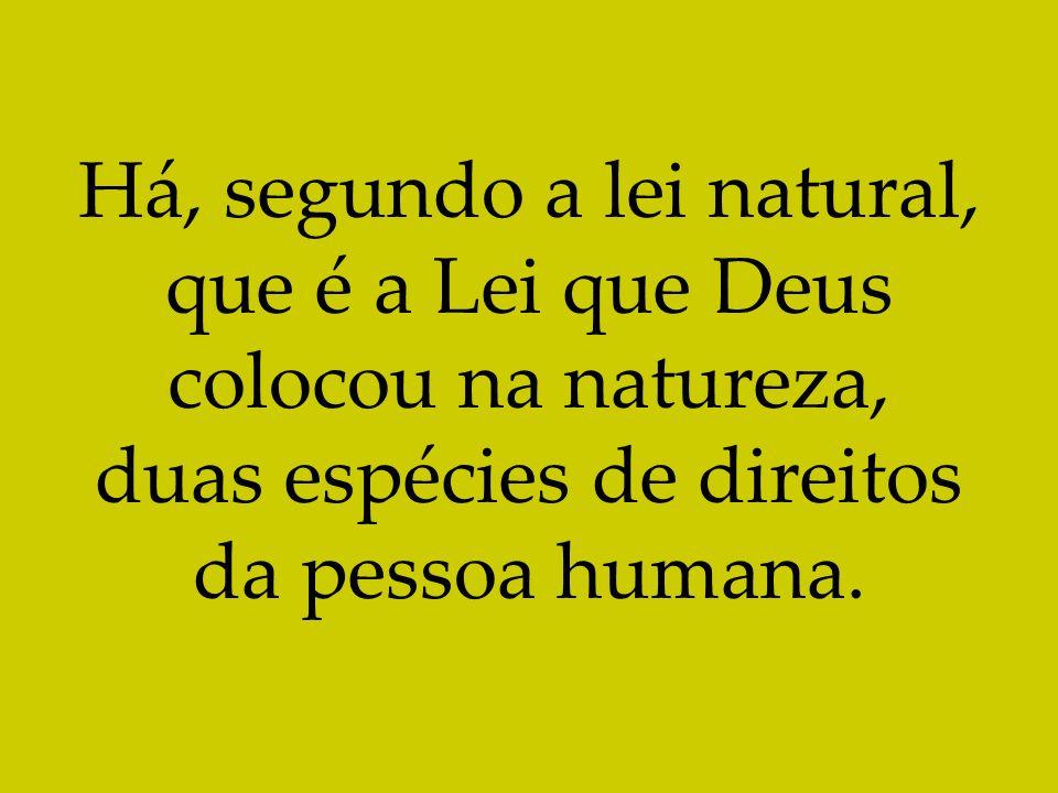 Há, segundo a lei natural, que é a Lei que Deus colocou na natureza, duas espécies de direitos da pessoa humana.