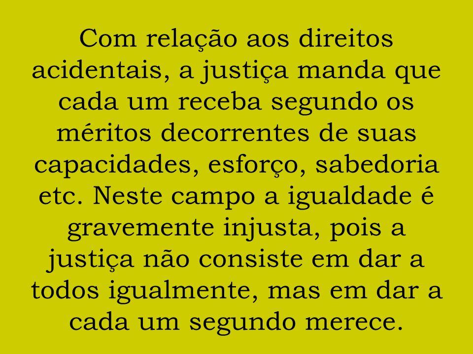 Com relação aos direitos acidentais, a justiça manda que cada um receba segundo os méritos decorrentes de suas capacidades, esforço, sabedoria etc. Ne