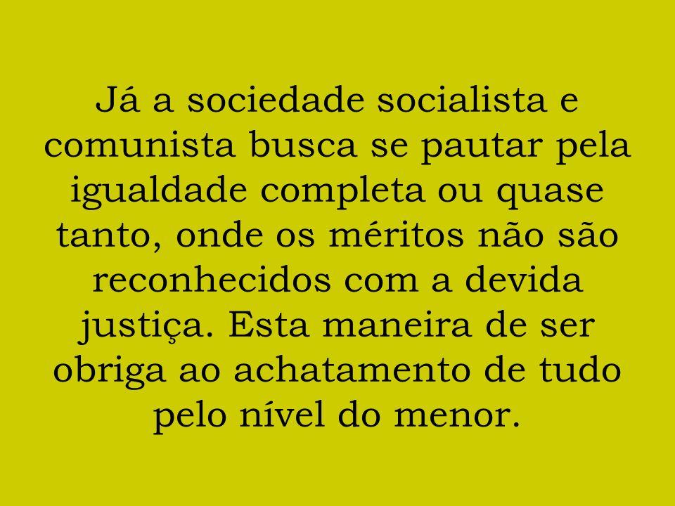 Já a sociedade socialista e comunista busca se pautar pela igualdade completa ou quase tanto, onde os méritos não são reconhecidos com a devida justiç