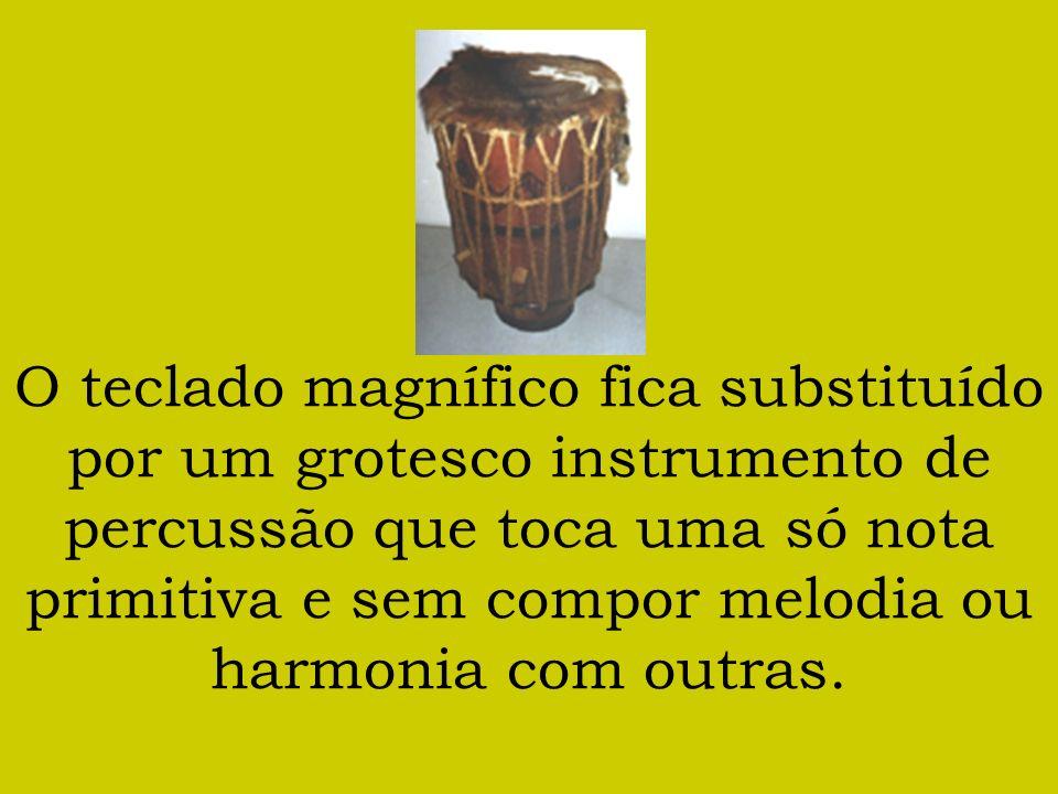O teclado magnífico fica substituído por um grotesco instrumento de percussão que toca uma só nota primitiva e sem compor melodia ou harmonia com outr