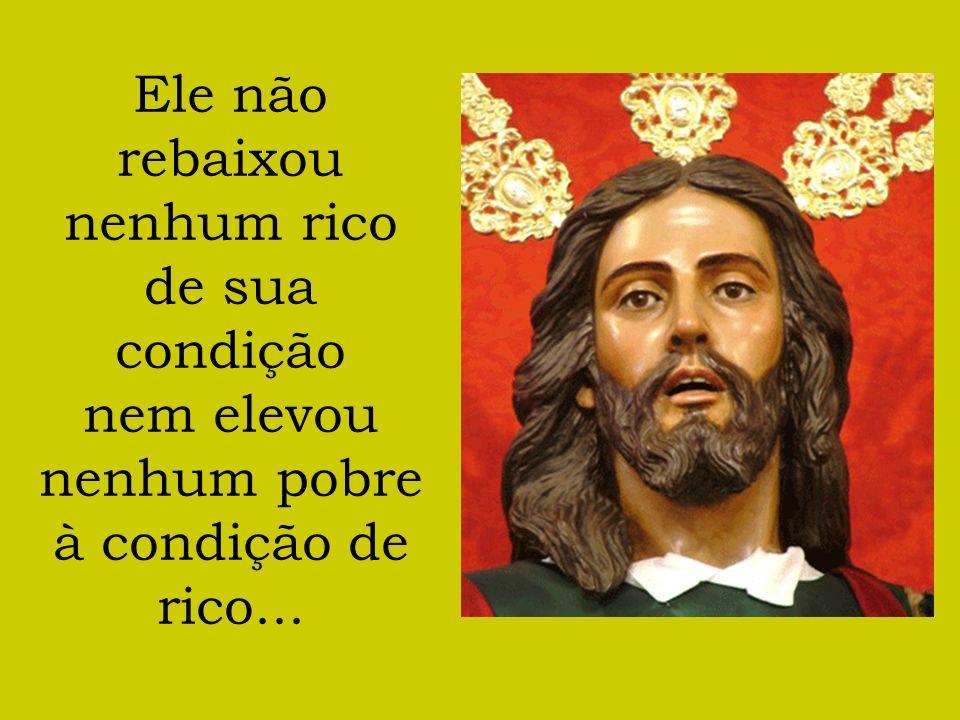 Ele não rebaixou nenhum rico de sua condição nem elevou nenhum pobre à condição de rico...