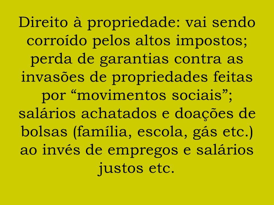 Direito à propriedade: vai sendo corroído pelos altos impostos; perda de garantias contra as invasões de propriedades feitas por movimentos sociais; salários achatados e doações de bolsas (família, escola, gás etc.) ao invés de empregos e salários justos etc.