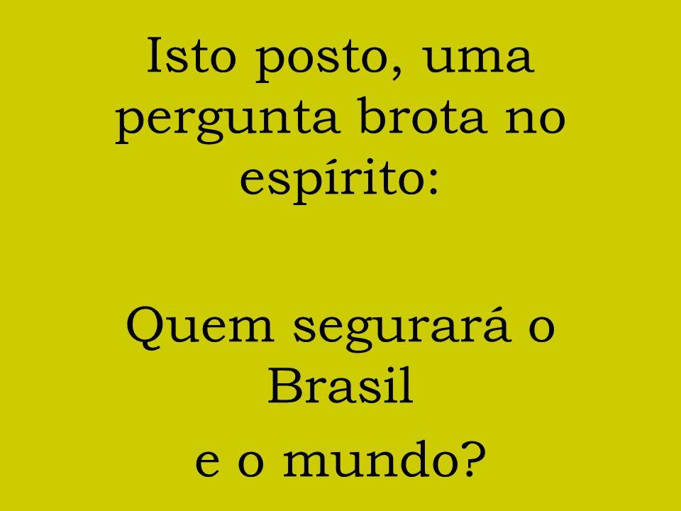Isto posto, uma pergunta brota no espírito: Quem segurará o Brasil e o mundo?