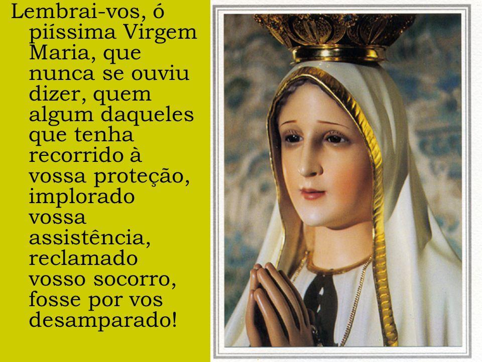 Lembrai-vos, ó piíssima Virgem Maria, que nunca se ouviu dizer, quem algum daqueles que tenha recorrido à vossa proteção, implorado vossa assistência, reclamado vosso socorro, fosse por vos desamparado!