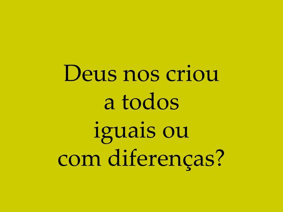 Deus nos criou a todos iguais ou com diferenças?