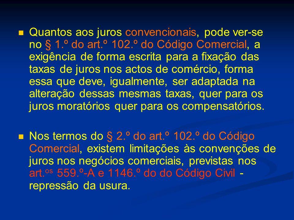 Sobre os juros legais, além do regime geral já enunciado, vigora um regime especial para as obrigações comerciais, decorrente dos § § 3.º e 4.º do art.º 102.º do Código Comercial, com a redacção dada pelo art.º 6.º do Decreto-Lei n.º 32/2003, de 17 de Fevereiro, remetendo a fixação dos juros para portaria conjunta dos Ministros das Finanças e da Justiça, determinando que o limite mínimo da taxa de juro não poderá ser inferior à taxa de juro aplicada pelo BCE à sua mais recente operação de refinanciamento, atendendo ao semeste do ano civil e acrescida de 7 pontos percentuais.