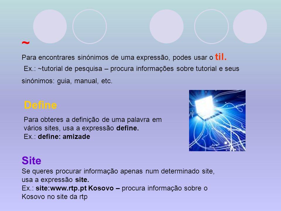 ~ Para encontrares sinónimos de uma expressão, podes usar o til. Ex.: ~tutorial de pesquisa – procura informações sobre tutorial e seus sinónimos: gui