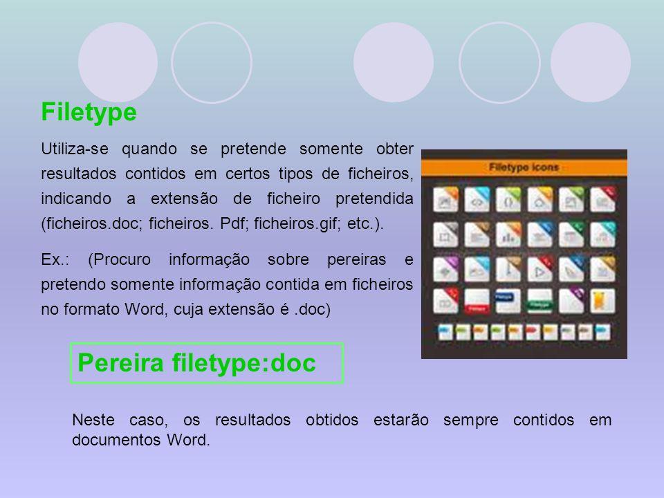 Filetype Utiliza-se quando se pretende somente obter resultados contidos em certos tipos de ficheiros, indicando a extensão de ficheiro pretendida (ficheiros.doc; ficheiros.