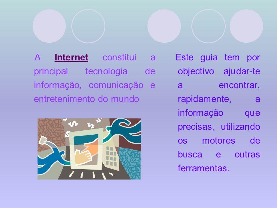 A Internet constitui a principal tecnologia de informação, comunicação e entretenimento do mundo Este guia tem por objectivo ajudar-te a encontrar, rapidamente, a informação que precisas, utilizando os motores de busca e outras ferramentas.