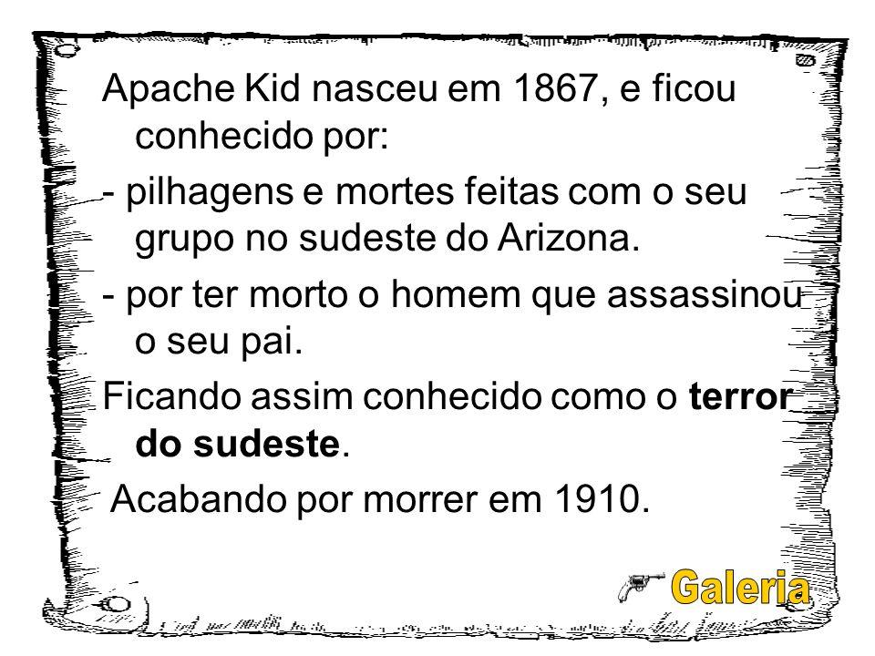 Apache Kid nasceu em 1867, e ficou conhecido por: - pilhagens e mortes feitas com o seu grupo no sudeste do Arizona. - por ter morto o homem que assas
