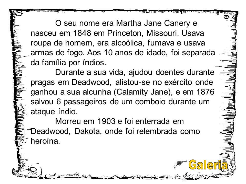 O seu nome era Martha Jane Canery e nasceu em 1848 em Princeton, Missouri. Usava roupa de homem, era alcoólica, fumava e usava armas de fogo. Aos 10 a