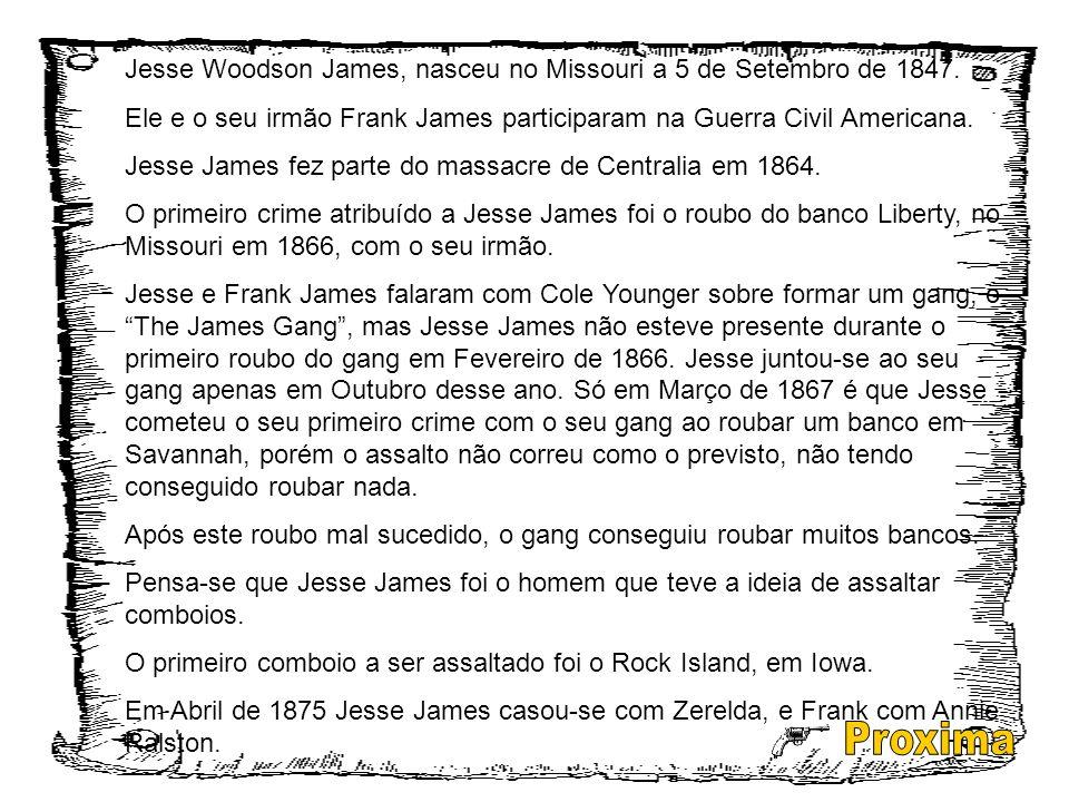 Jesse Woodson James, nasceu no Missouri a 5 de Setembro de 1847. Ele e o seu irmão Frank James participaram na Guerra Civil Americana. Jesse James fez