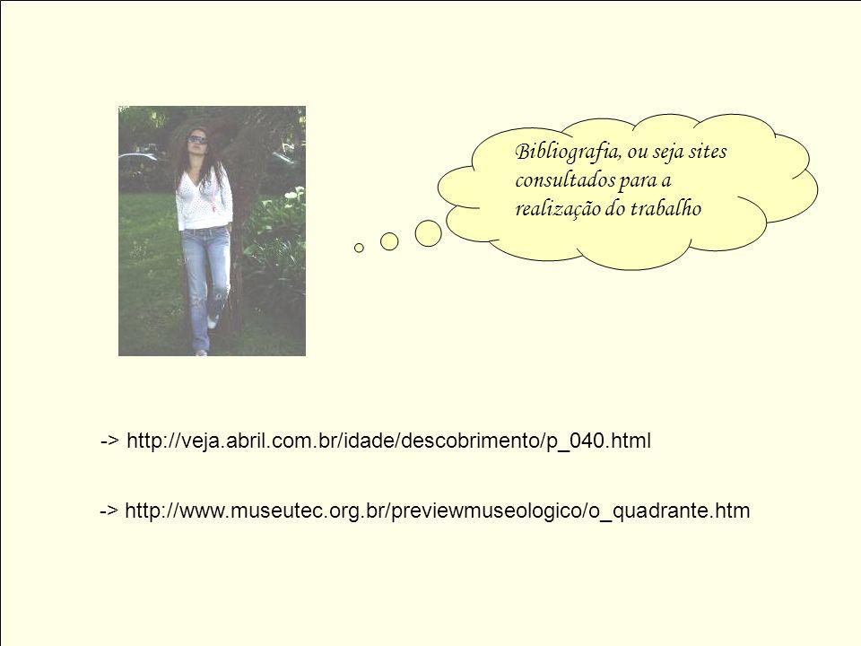 -> http://www.museutec.org.br/previewmuseologico/o_quadrante.htm -> http://veja.abril.com.br/idade/descobrimento/p_040.html Bibliografia, ou seja site