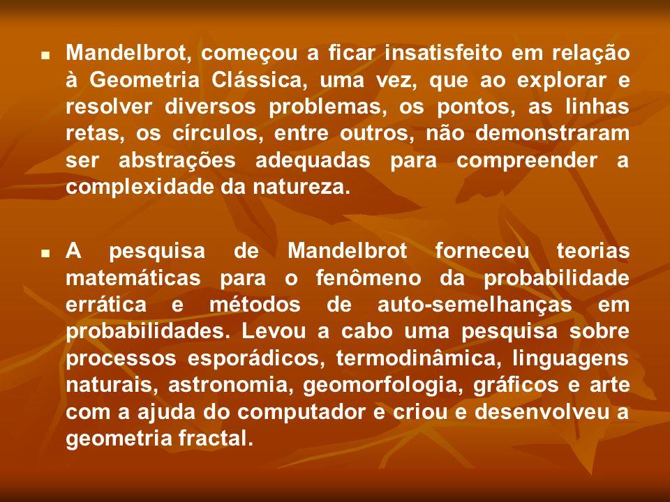 Mandelbrot, começou a ficar insatisfeito em relação à Geometria Clássica, uma vez, que ao explorar e resolver diversos problemas, os pontos, as linhas