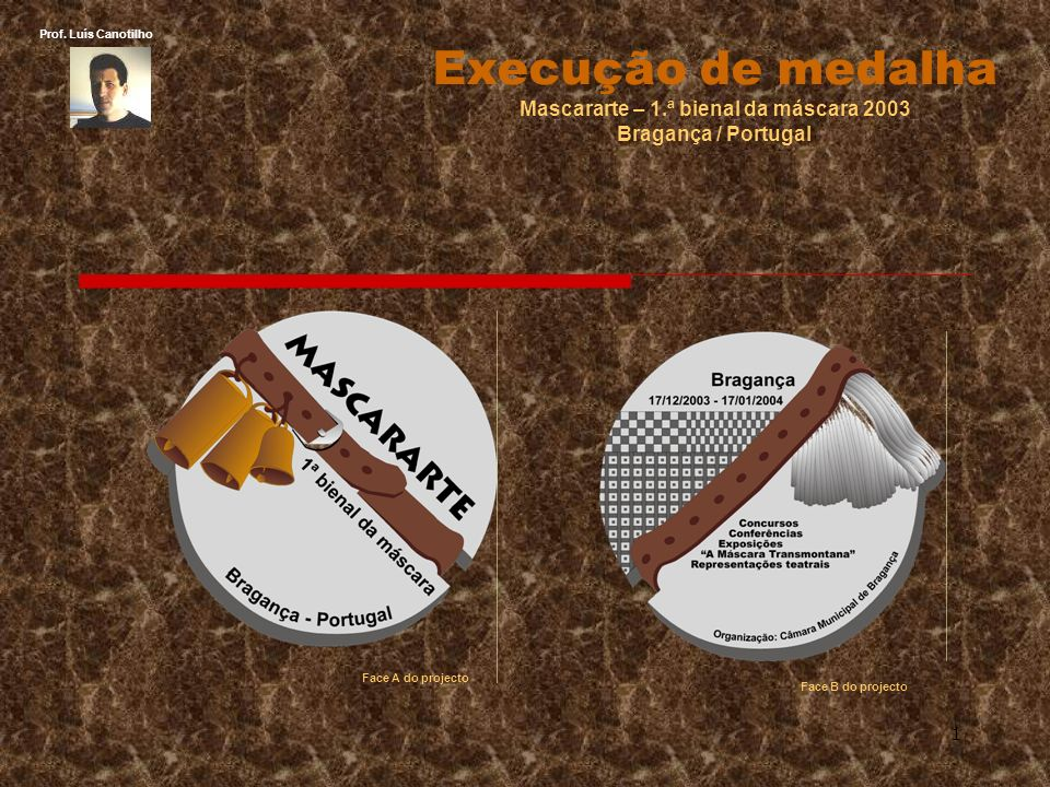 1 Execução de medalha Mascararte – 1.ª bienal da máscara 2003 Bragança / Portugal Face A do projecto Face B do projecto Prof.