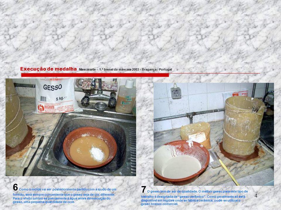 4 Execução de medalha Mascararte – 1.ª bienal da máscara 2003 - Bragança / Portugal 6 Como o molde vai ser posteriormente partido com a ajudo de um formão, será sempre conveniente que o gesso seja de cor diferente.