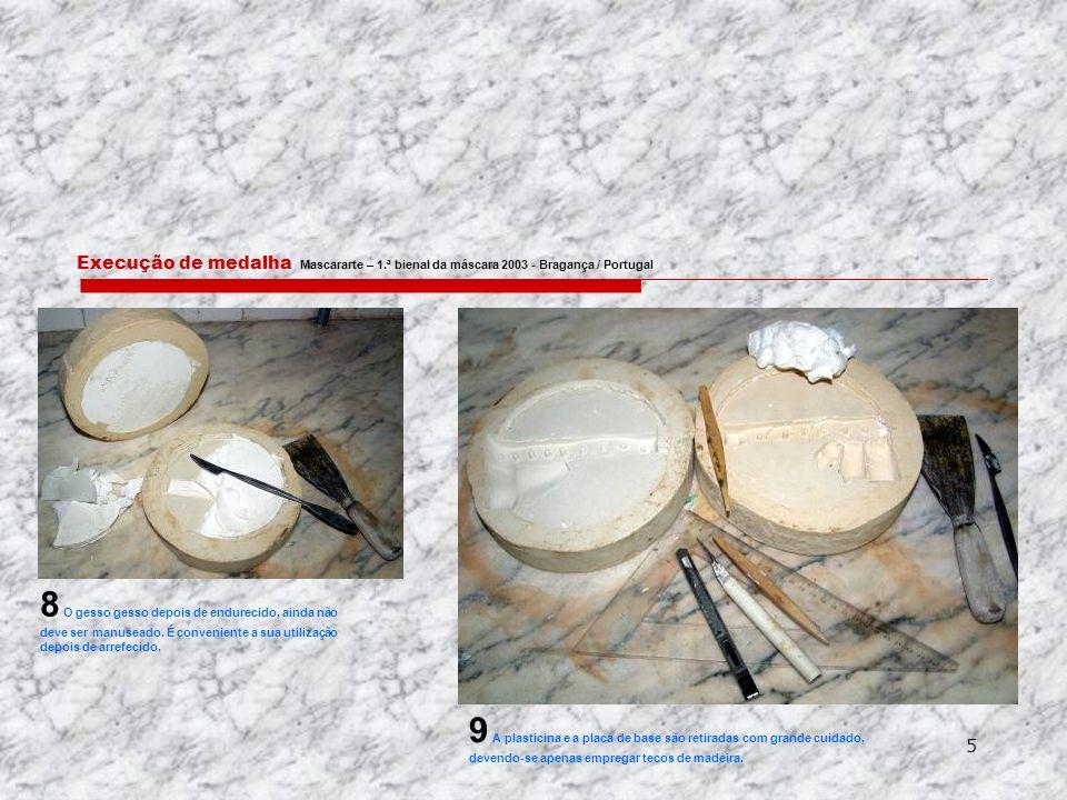 5 Execução de medalha Mascararte – 1.ª bienal da máscara 2003 - Bragança / Portugal 9 A plasticina e a placa de base são retiradas com grande cuidado, devendo-se apenas empregar tecos de madeira.