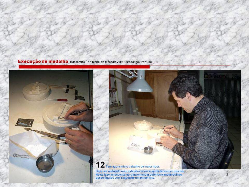 8 Execução de medalha Mascararte – 1.ª bienal da máscara 2003 - Bragança / Portugal 12 Tem agora início trabalho de maior rigor.