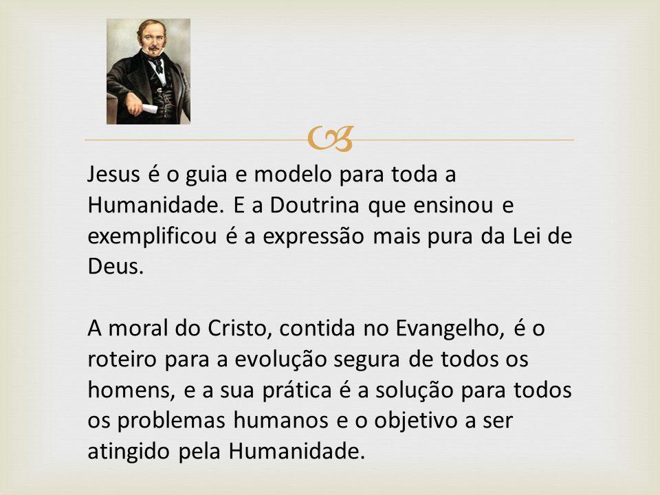 Jesus é o guia e modelo para toda a Humanidade. E a Doutrina que ensinou e exemplificou é a expressão mais pura da Lei de Deus. A moral do Cristo, con