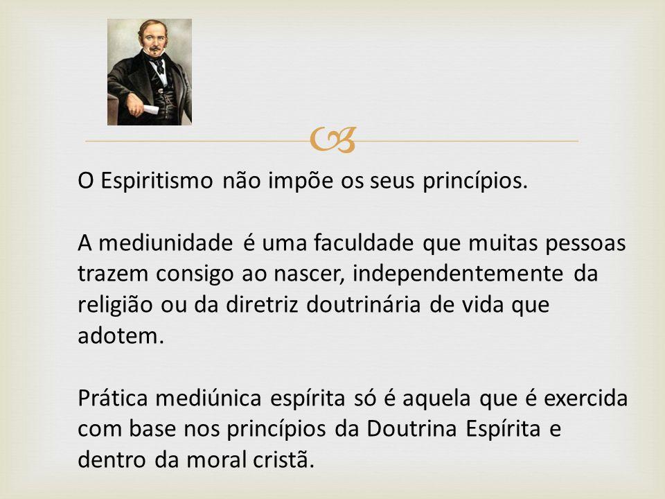 O Espiritismo não impõe os seus princípios. A mediunidade é uma faculdade que muitas pessoas trazem consigo ao nascer, independentemente da religião o