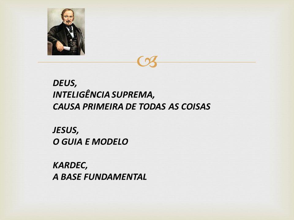 DEUS, INTELIGÊNCIA SUPREMA, CAUSA PRIMEIRA DE TODAS AS COISAS JESUS, O GUIA E MODELO KARDEC, A BASE FUNDAMENTAL