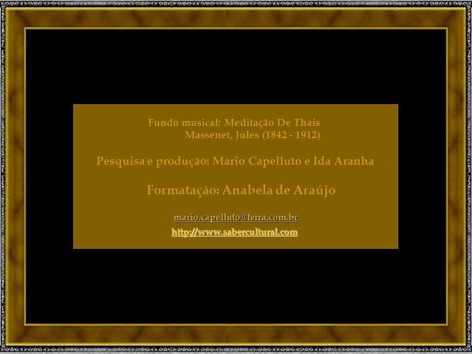 Fundo musical: Meditação De Thais Massenet, Jules (1842 - 1912) Pesquisa e produção: Mario Capelluto e Ida Aranha Formatação: Anabela de Araújo mario.capelluto@terra.com.br http://www.sabercultural.com Fundo musical: Meditação De Thais Massenet, Jules (1842 - 1912) Pesquisa e produção: Mario Capelluto e Ida Aranha Formatação: Anabela de Araújo mario.capelluto@terra.com.br http://www.sabercultural.com