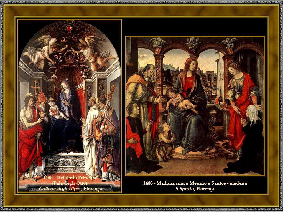 1486 – Retábulo Principal (Pala degli Otto) Galleria degli Uffizi, Florença 1488 - Madona com o Menino e Santos - madeira S Spirito, Florença