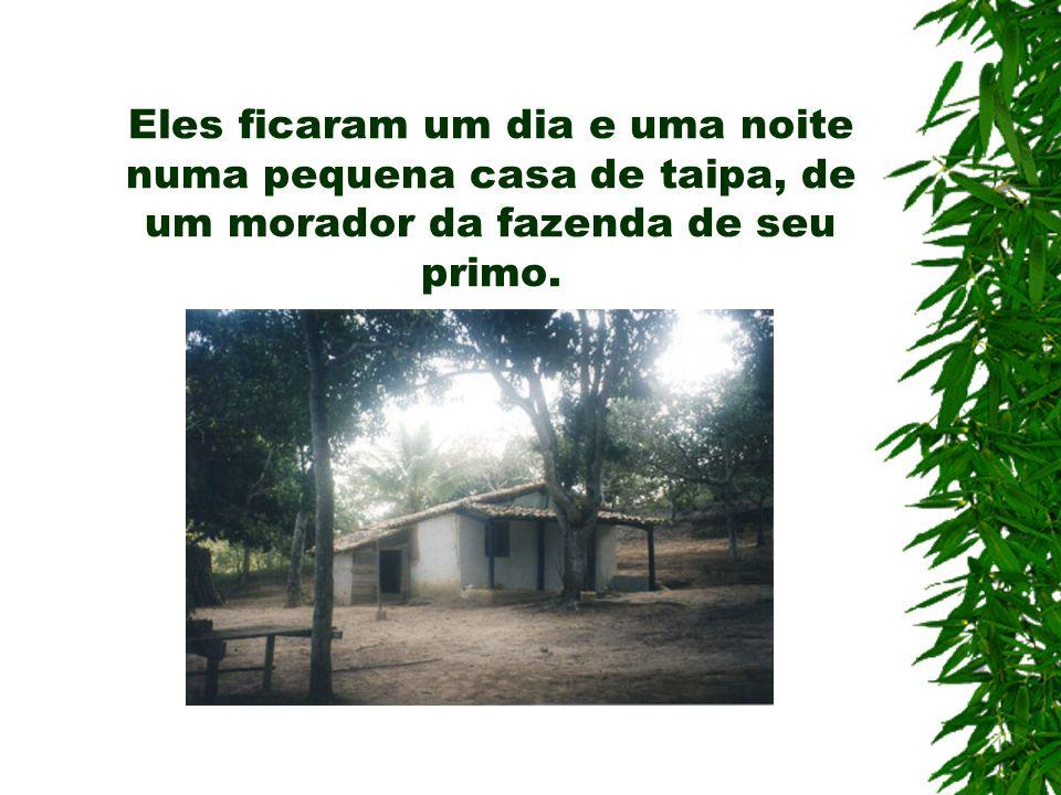 Eles ficaram um dia e uma noite numa pequena casa de taipa, de um morador da fazenda de seu primo.