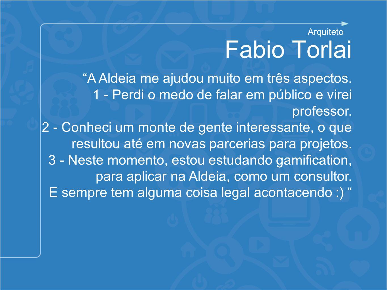 Fabio Torlai A Aldeia me ajudou muito em três aspectos. 1 - Perdi o medo de falar em público e virei professor. 2 - Conheci um monte de gente interess