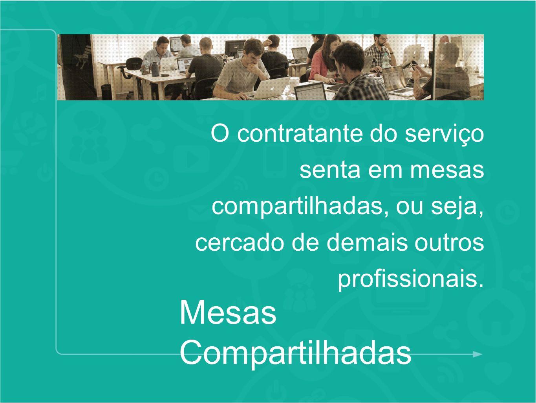 Mesas Compartilhadas O contratante do serviço senta em mesas compartilhadas, ou seja, cercado de demais outros profissionais.