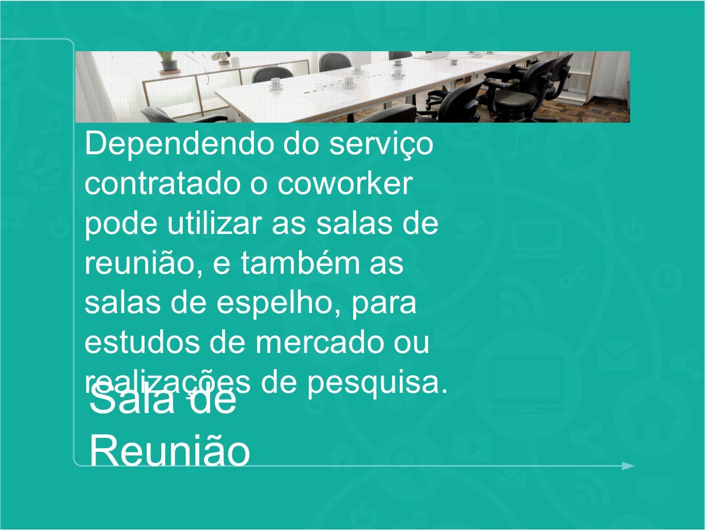 Sala de Reunião Dependendo do serviço contratado o coworker pode utilizar as salas de reunião, e também as salas de espelho, para estudos de mercado o