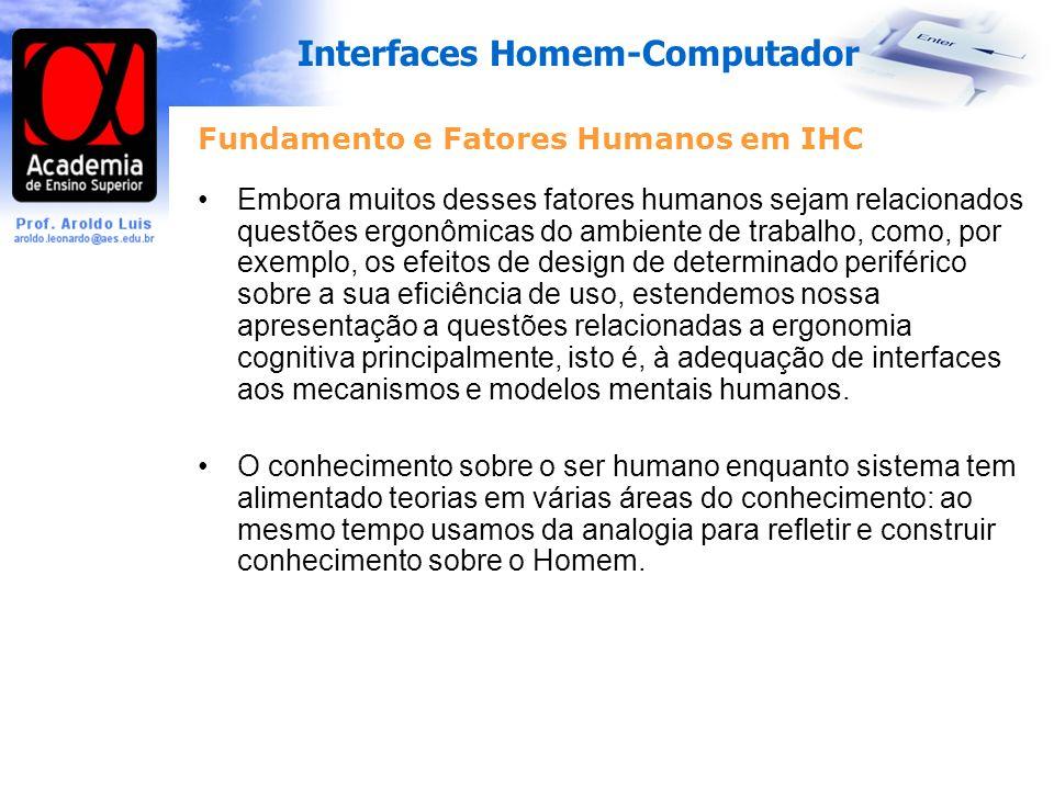 Interfaces Homem-Computador Fundamento e Fatores Humanos em IHC Embora muitos desses fatores humanos sejam relacionados questões ergonômicas do ambiente de trabalho, como, por exemplo, os efeitos de design de determinado periférico sobre a sua eficiência de uso, estendemos nossa apresentação a questões relacionadas a ergonomia cognitiva principalmente, isto é, à adequação de interfaces aos mecanismos e modelos mentais humanos.