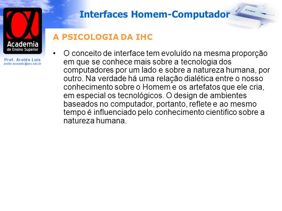 Interfaces Homem-Computador A PSICOLOGIA DA IHC O conceito de interface tem evoluído na mesma proporção em que se conhece mais sobre a tecnologia dos computadores por um lado e sobre a natureza humana, por outro.