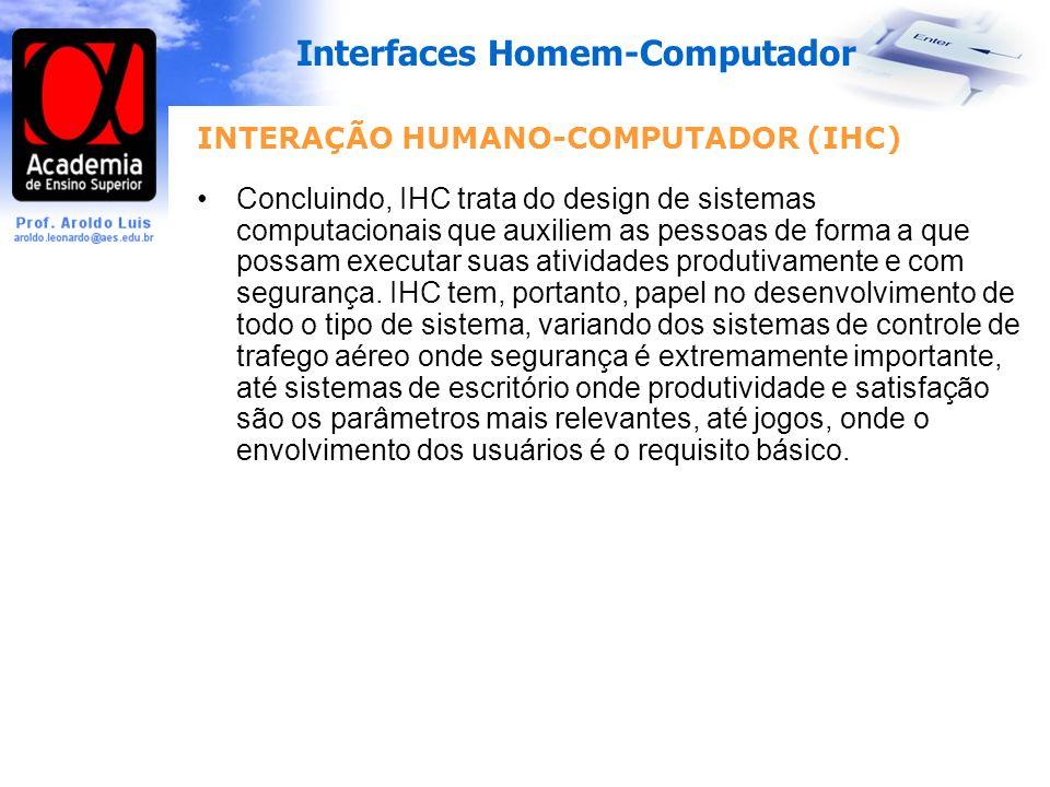 Interfaces Homem-Computador INTERAÇÃO HUMANO-COMPUTADOR (IHC) Concluindo, IHC trata do design de sistemas computacionais que auxiliem as pessoas de forma a que possam executar suas atividades produtivamente e com segurança.