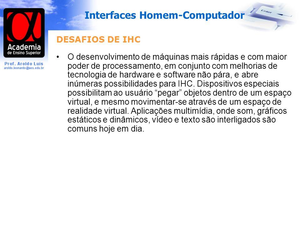 Interfaces Homem-Computador DESAFIOS DE IHC O desenvolvimento de máquinas mais rápidas e com maior poder de processamento, em conjunto com melhorias de tecnologia de hardware e software não pára, e abre inúmeras possibilidades para IHC.