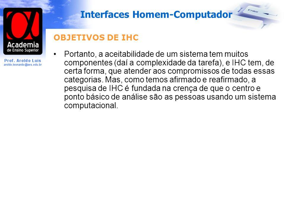 Interfaces Homem-Computador OBJETIVOS DE IHC Portanto, a aceitabilidade de um sistema tem muitos componentes (daí a complexidade da tarefa), e IHC tem, de certa forma, que atender aos compromissos de todas essas categorias.