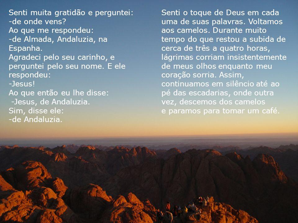 Senti muita gratidão e perguntei: -de onde vens? Ao que me respondeu: -de Almada, Andaluzia, na Espanha. Agradeci pelo seu carinho, e perguntei pelo s