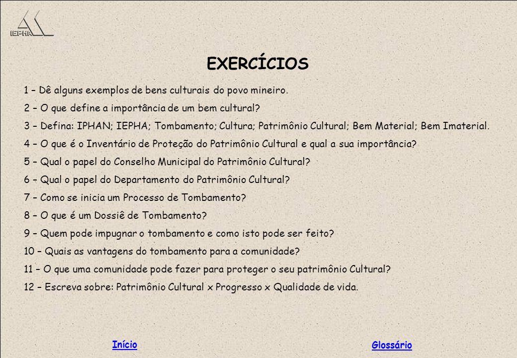 EXERCÍCIOS 1 – Dê alguns exemplos de bens culturais do povo mineiro. 2 – O que define a importância de um bem cultural? 3 – Defina: IPHAN; IEPHA; Tomb