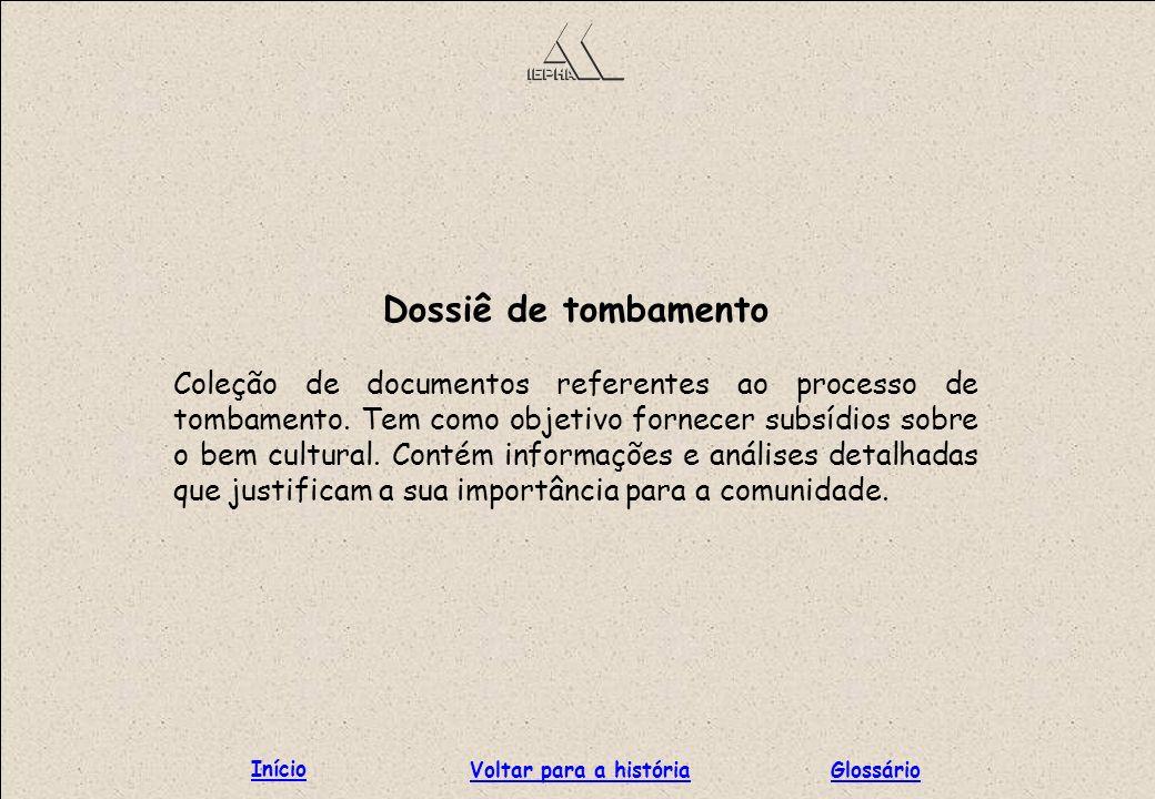 Dossiê de tombamento Coleção de documentos referentes ao processo de tombamento. Tem como objetivo fornecer subsídios sobre o bem cultural. Contém inf