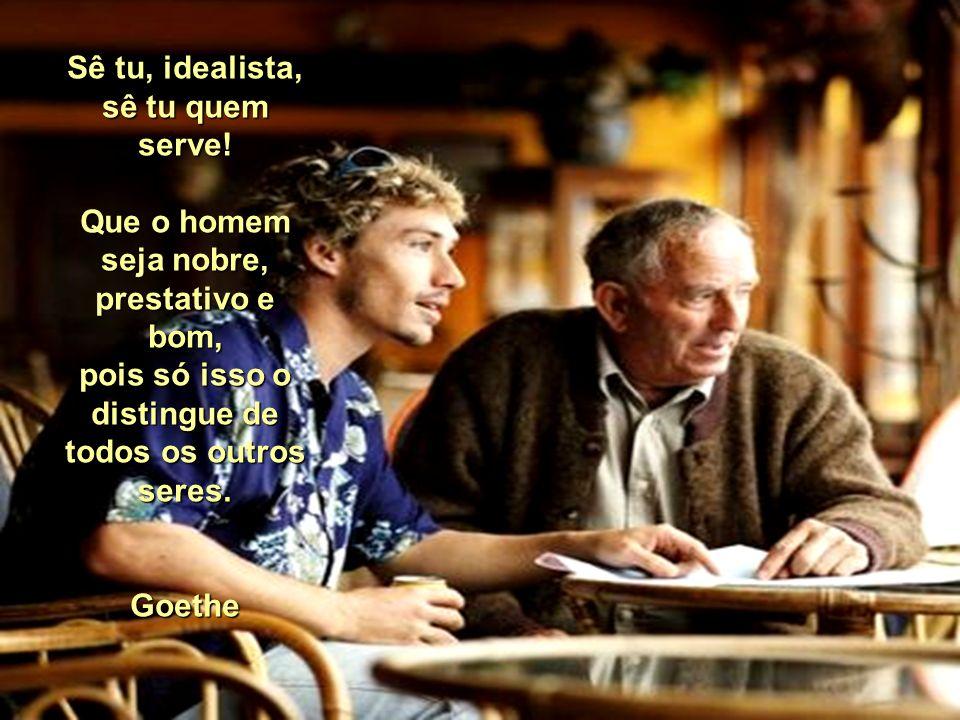 Sê tu, idealista, sê tu quem serve.