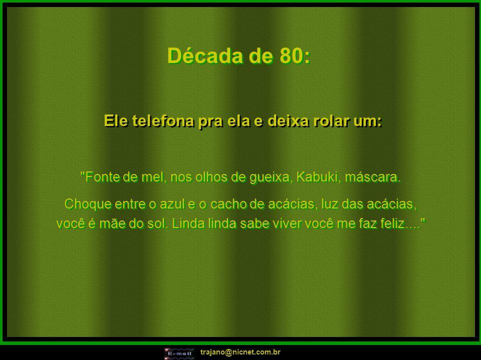 trajano@nicnet.com.br Década de 80: Ele telefona pra ela e deixa rolar um: