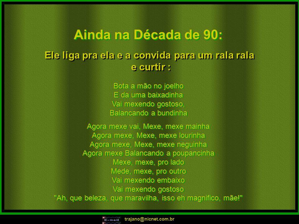 trajano@nicnet.com.br Ainda na Década de 90: Ele liga pra ela e a convida para um rala rala e curtir : Ele liga pra ela e a convida para um rala rala